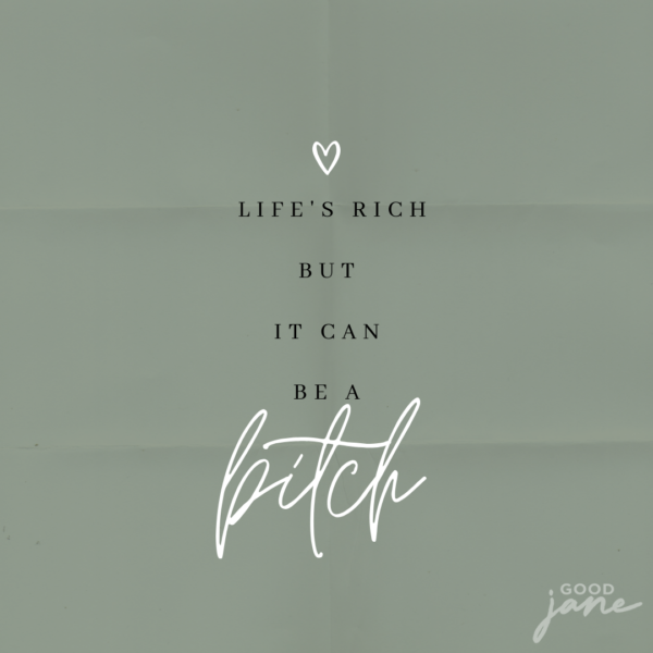 Good jane- Life's Rich but it can be a bitch